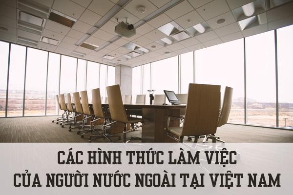 Các hình thức làm việc của người nước ngoài tại Việt Nam